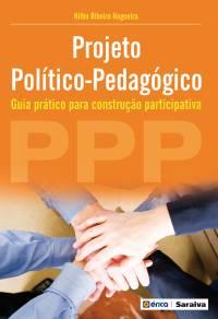 PROJETO POLÍTICO-PEDAGÓGICO (PPP) - GUIA PRÁTICO PARA CONSTRUÇÃO PARTICIPATIVA