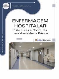 ENFERMAGEM HOSPITALAR - ESTRUTURAS E CONDUTAS PARA ASSISTÊNCIA BÁSICA